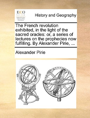 The French Revolution Exhibited, in the Light of the Sacred Oracles: Or, a Series of Lectures on the Prophecies Now Fulfilling. by Alexander Pirie, ... - Pirie, Alexander