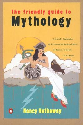 The Friendly Guide to Mythology: A Mortal's Companion to the Fantastical Realm of Gods Goddesses Monsters Heroes - Hathaway, Nancy