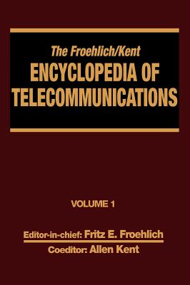 The Froehlich/Kent Encyclopedia of Telecommunications: Access Charges in the U.S.A. to Basics of Digital Communications Volume 1 - Froehlich, Fritz E., and Kent, Allen