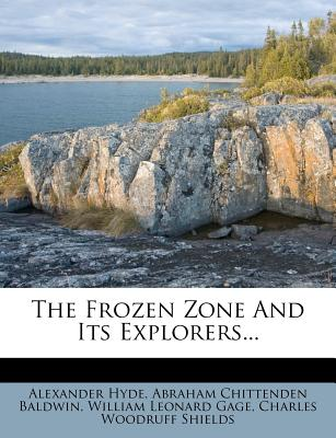 The Frozen Zone and Its Explorers - Hyde, Alexander, and Abraham Chittenden Baldwin (Creator), and William Leonard Gage (Creator)