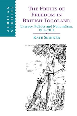 The Fruits of Freedom in British Togoland - Skinner, Kate