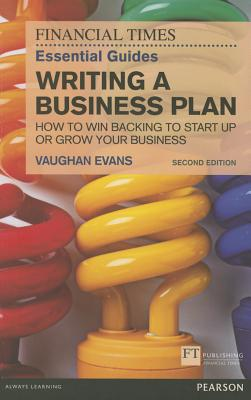 The FT Essential Guide to Writing a Business Plan: How to win backing to start up or grow your business - Evans, Vaughan