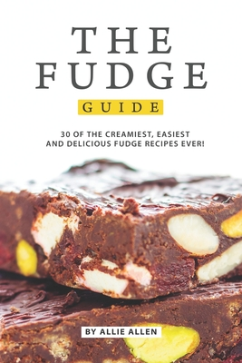 The Fudge Guide: 30 of the Creamiest, Easiest and Delicious Fudge Recipes Ever! - Allen, Allie