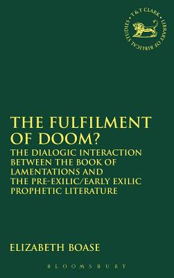 The Fulfilment of Doom?: The Dialogic Interaction Between the Book of Lamentations and the Pre-Exilic/Early Exilic Prophetic Literature - Boase, Elizabeth