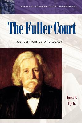 The Fuller Court: Justices, Rulings, and Legacy - Ely, James W