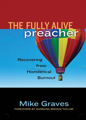 The Fully Alive Preacher: Recovering from Homiletical Burnout - Graves, Mike, and Brown Taylor, Barbara (Foreword by)