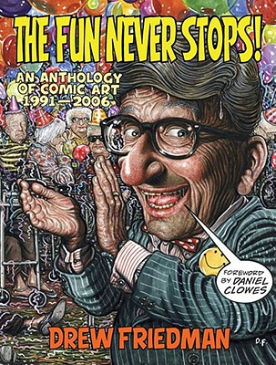 The Fun Never Stops!: An Anthology of Comic Art 1991-2006 - Friedman, Drew, and Clowes, Daniel (Foreword by), and Schwartz, Ben (Introduction by)