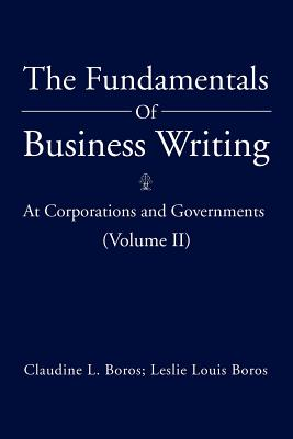 The Fundamentals of Business Writing: : At Corporations and Governments (Volume II) - Boros, Claudine L, and Boros, Leslie Louis