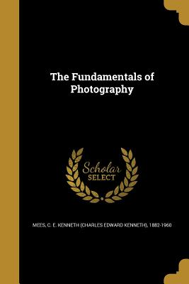The Fundamentals of Photography - Mees, C E Kenneth (Charles Edward Kenn (Creator)