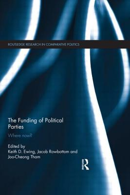 The Funding of Political Parties: Where Now? - Ewing, Keith (Editor), and Tham, Joo-Cheong (Editor), and Rowbottom, Jacob (Editor)