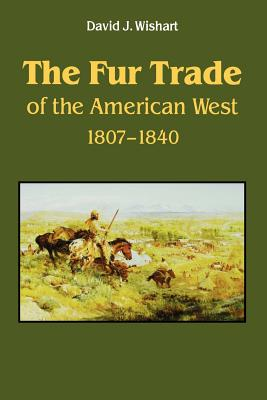 The Fur Trade of the American West: A Geographical Synthesis - Wishart, David J