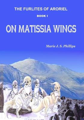 The Furlites of Aroriel: On Matissia Wings - Phillips, Marie J S