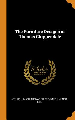 The Furniture Designs of Thomas Chippendale - Hayden, Arthur, and Chippendale, Thomas, and Bell, J Munro