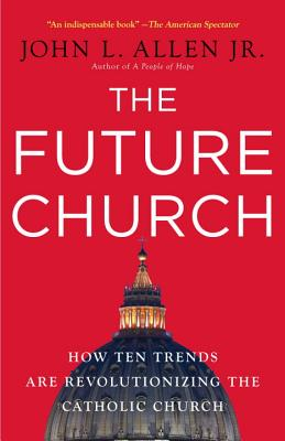 The Future Church: How Ten Trends Are Revolutionizing the Catholic Church - Allen, John L, Jr.