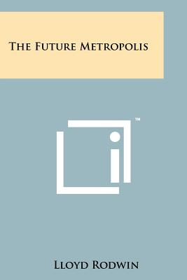 The Future Metropolis - Rodwin, Lloyd (Editor)