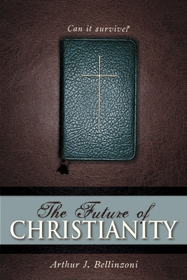 The Future of Christianity: Can It Survive? - Bellinzoni, Arthur J