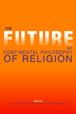 The Future of Continental Philosophy of Religion - Crockett, Clayton Scott (Editor), and Putt, B Keith (Editor), and Robbins, Jeffrey W, Professor (Editor)