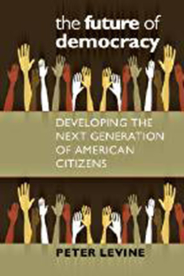 The Future of Democracy: Developing the Next Generation of American Citizens - Levine, Peter, MD
