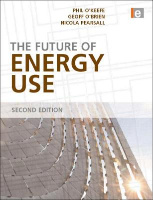 The Future of Energy Use - O'Keefe, Phil, and Pearsall, Nicola, and O'Brien, Geoff
