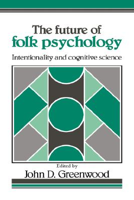 The Future of Folk Psychology: Intentionality and Cognitive Science - Greenwood, John D, Dr. (Editor)