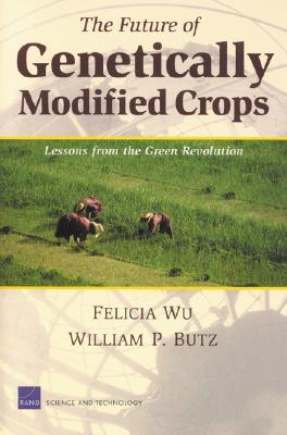 The Future of Genetically Modified Crops: Lessons from the Green Revolution - Wu, Felicia, and Butz, William