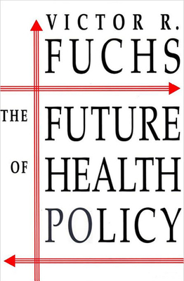 The Future of Health Policy - Fuchs, Victor R