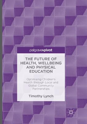 The Future of Health, Wellbeing and Physical Education: Optimising Children's Health Through Local and Global Community Partnerships - Lynch, Timothy