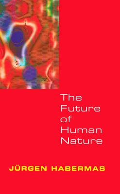 The Future of Human Nature - Habermas, Jurgen (Translated by), and Habermas, Jrgen