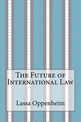 The Future of International Law - Oppenheim, Lassa