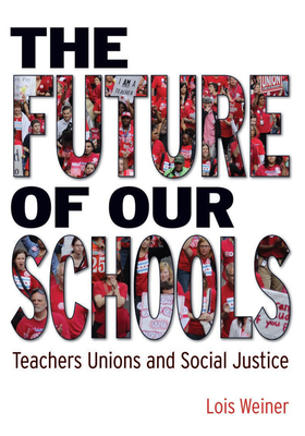 The Future of Our Schools: Teachers Unions and Social Justice - Weiner, Lois