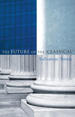 The Future of the Classical - Settis, Salvatore, and Cameron, Allan