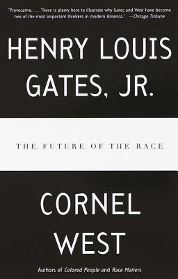 The Future of the Race - West, Cornel, Professor, and Gates, Henry Louis, Jr.