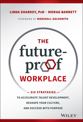 The Future-proof Workplace: Six Strategies to Accelerate Talent Development, Reshape Your Culture, and Succeed with Purpose - Sharkey, Linda D., and Barrett, Morag, and Wiley
