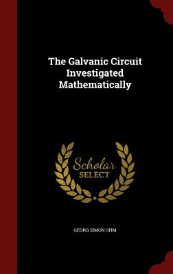 The Galvanic Circuit Investigated Mathematically - Ohm, Georg Simon
