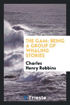 The Gam: Being a Group of Whaling Stories - Robbins, Charles Henry
