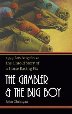 The Gambler and the Bug Boy: 1939 Los Angeles and the Untold Story of a Horse Racing Fix - Christgau, John