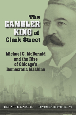 The Gambler King of Clark Street: Michael C. McDonald and the Rise of Chicago's Democratic Machine - Lindberg, Richard C, and Miya, John (Foreword by)