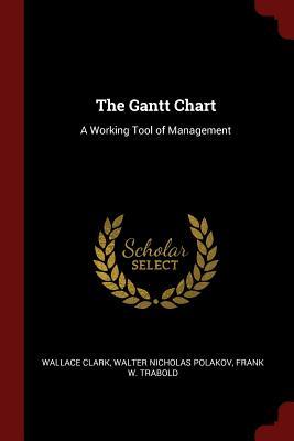The Gantt Chart: A Working Tool of Management - Clark, Wallace