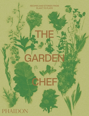 The Garden Chef: Recipes and Stories from Plant to Plate - Phaidon Editors, and Fox, Jeremy (Introduction by)