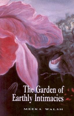 The Garden of Earthly Intimacies - Walsh, Meeka