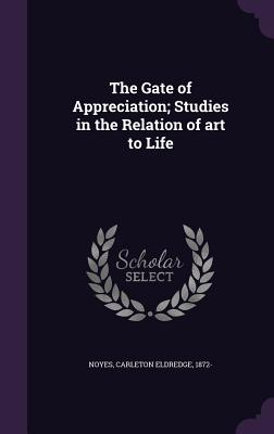 The Gate of Appreciation; Studies in the Relation of Art to Life - Noyes, Carleton Eldredge