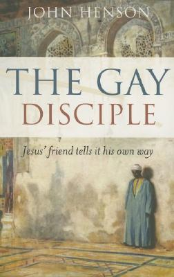 The Gay Disciple: Jesus' Friends Tell It Their Own Way - Henson, John