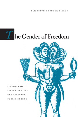 The Gender of Freedom: Fictions of Liberalism and the Literary Public Sphere - Dillon, Elizabeth Maddock