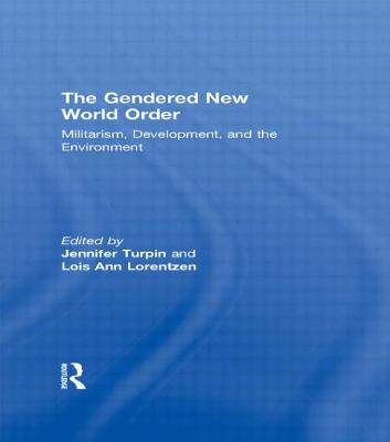 The Gendered New World Order: Militarism, Development, and the Environment - Turpin, Jennifer (Editor), and Lorentzen, Lois Ann (Editor)