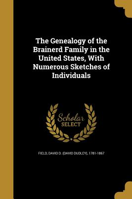 The Genealogy of the Brainerd Family in the United States, with Numerous Sketches of Individuals - Field, David D (David Dudley) 1781-186 (Creator)