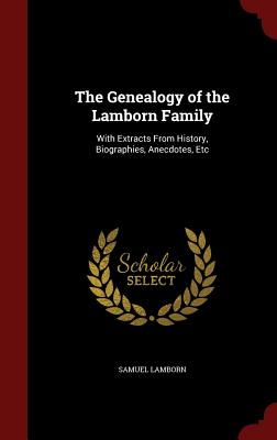 The Genealogy of the Lamborn Family: With Extracts from History, Biographies, Anecdotes, Etc - Lamborn, Samuel