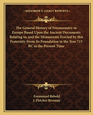 The General History of Freemasonry in Europe Based Upon the Ancient Documents Relating To, and the Monuments Erected by This Fraternity from Its Foundation in the Year 715 BC to the Present Time - Rebold, Emmanuel, and Brennan, J Fletcher