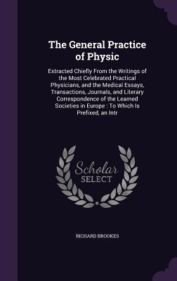 The General Practice of Physic: Extracted Chiefly from the Writings of the Most Celebrated Practical Physicians, and the Medical Essays, Transactions, Journals, and Literary Correspondence of the Learned Societies in Europe: To Which Is Prefixed, an Intr - Brookes, Richard