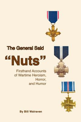 The General Said Nuts: Firsthand Accounts of Wartime Heroism, Horror, and Humor - Walraven, Bill, and Walraven, Marjorie K (Editor)