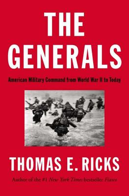 The Generals: American Military Command from World War II to Today - Ricks, Thomas E